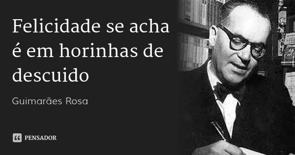 Felicidade se acha é em horinhas de descuido... Frase de Guimarães Rosa.