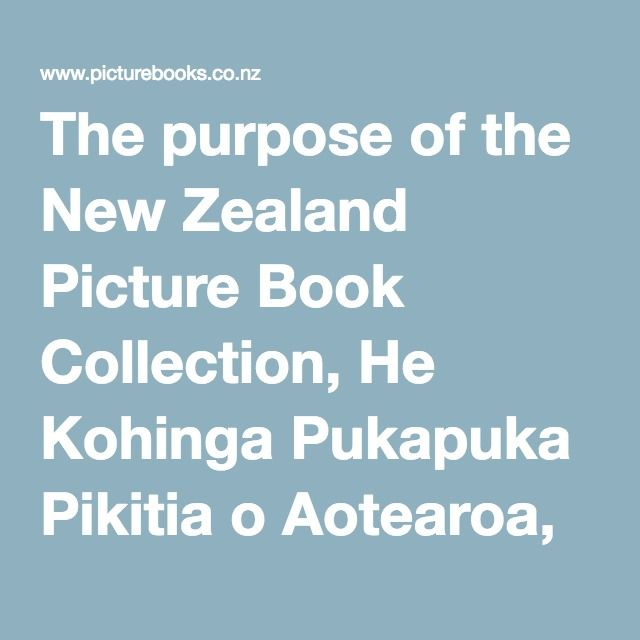 The purpose of the New Zealand Picture Book Collection, He Kohinga Pukapuka Pikitia o Aotearoa, is to provide a set of quality New Zealand English picture books reflecting diversity in New Zealand society which can be used in New Zealand classrooms with specially designed, curriculum-linked classroom activities. It is based on the concept of the