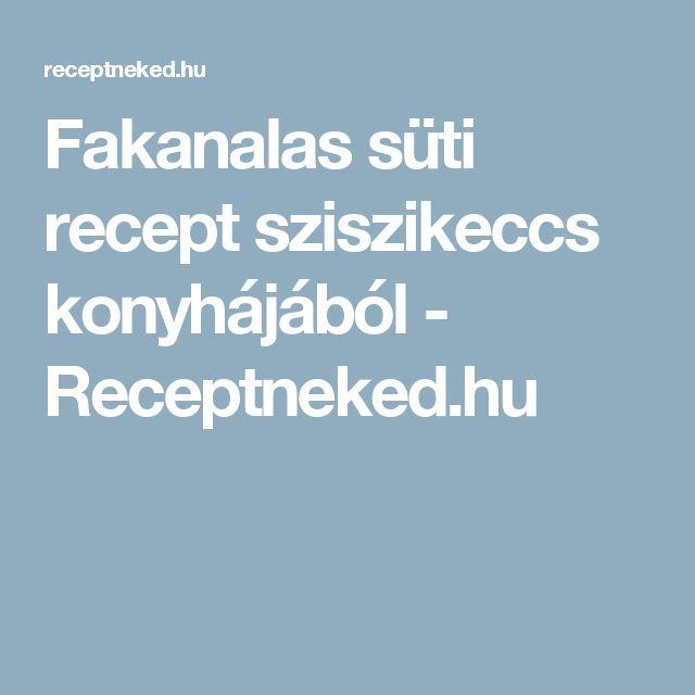 Fakanalas süti recept sziszikeccs konyhájából - Receptneked.hu