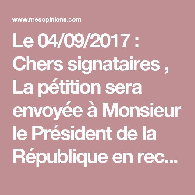 Le 04/09/2017 :   Chers signataires , La pétition sera envoyée à Monsieur le Président de la République en recommandé avec accusé de réception dès qu'elle aura atteint plus de 100 000 signatures ( on y arrive doucement mais sûrement ).  En attendant, je vous sollicite de la façon suivante :   Pour celles et ceux qui possèdent un compte Twitter, envoyez le lien de ma pétition sur le compte d' Emmanuel Macron.  Imprimez la première page de la pétition avec le nombre de signatures entouré et…