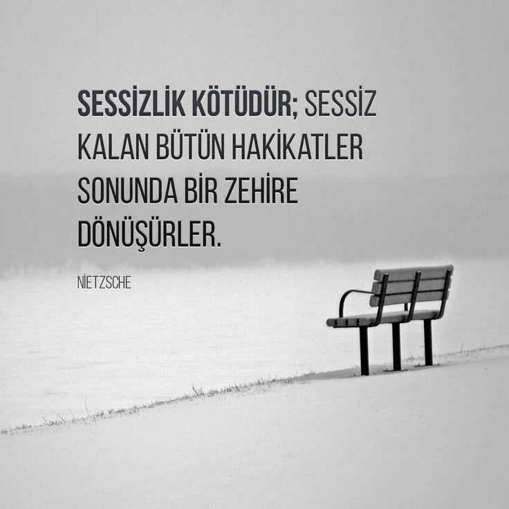 """""""Sessizlik kötüdür; sessiz kalan bütün hakikatler sonunda bir zehire dönüşürler.""""  Nietzsche"""
