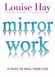 Cover image for Mirror work [e-book]: 21 days to heal your life / Louise Hay.