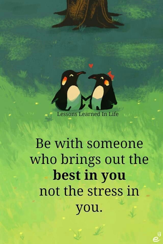Be with someone who brings about the best in you, not the stress in you.