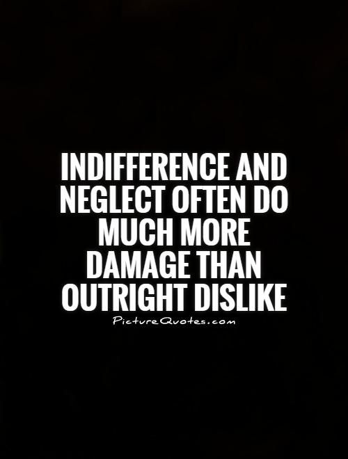 Indifference and neglect often do much more damage than outright dislike. Picture Quotes.
