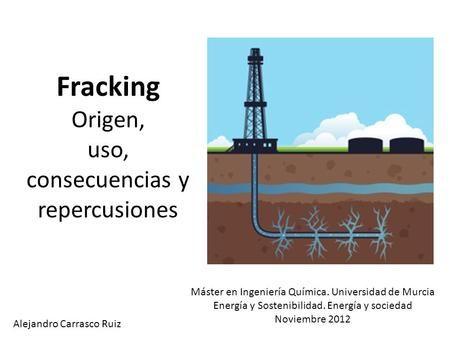 Fracking Origen, uso, consecuencias y repercusiones Alejandro Carrasco Ruiz Máster en Ingeniería Química. Universidad de Murcia Energía y Sostenibilidad.