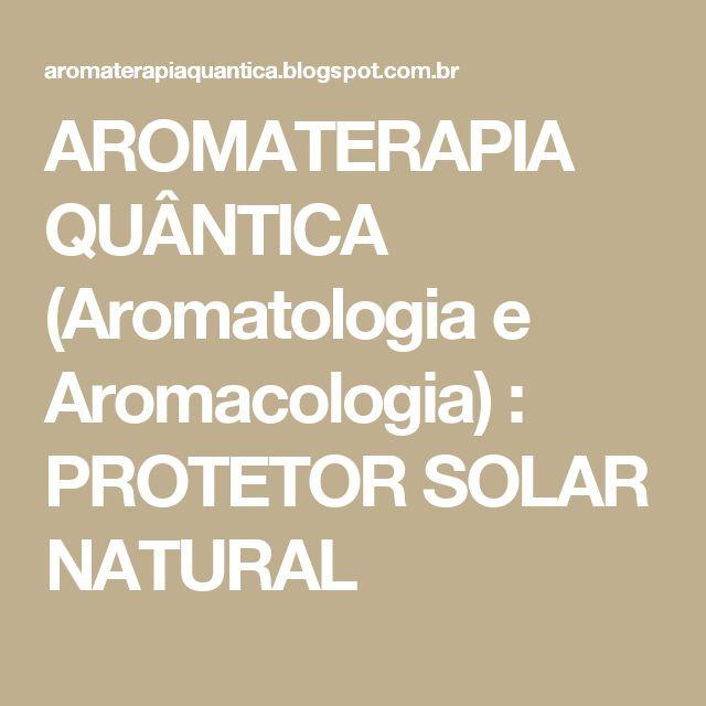 AROMATERAPIA QUÂNTICA (Aromatologia e Aromacologia) : PROTETOR SOLAR NATURAL