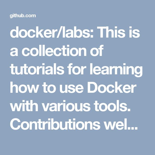 docker/labs: This is a collection of tutorials for learning how to use Docker with various tools. Contributions welcome.