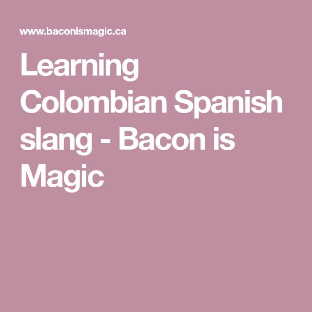 Learning Colombian Spanish slang - Bacon is Magic