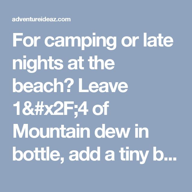For camping or late nights at the beach? Leave 1/4 of Mountain dew in bottle, add a tiny bit of baking soda and 3 caps of peroxide. Put the lid on and shake - homemade glow stick! - adventureideaz.comadventureideaz.com