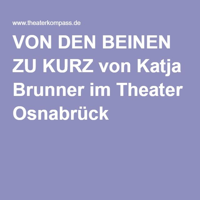 VON DEN BEINEN ZU KURZ von Katja Brunner im Theater Osnabrück