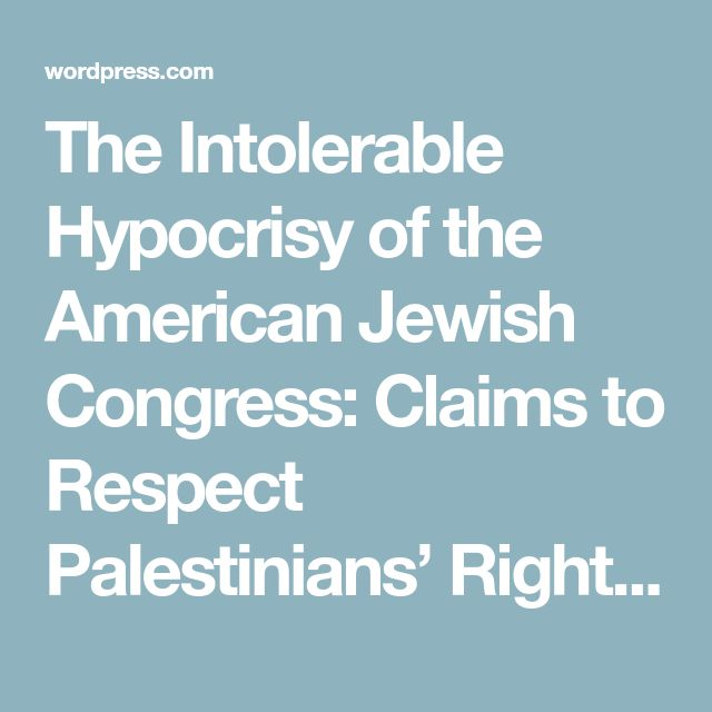 The Intolerable Hypocrisy of the American Jewish Congress: Claims to Respect Palestinians' Rights While Simultaneously Lauding the Ethnic Cleansing by Which Israel Was Created ‹ Socio-Economics History Blog ‹ Reader — WordPress.com