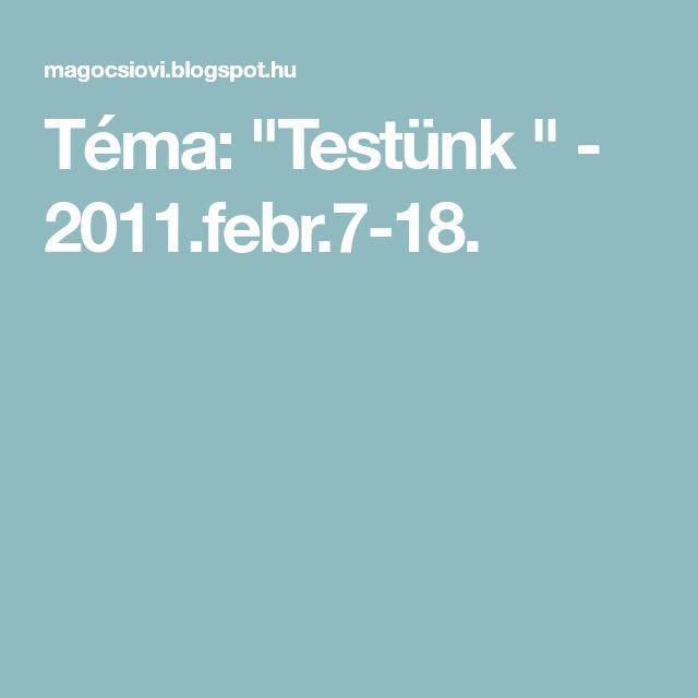 "Téma: ""Testünk "" - 2011.febr.7-18."
