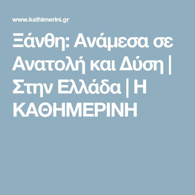 Ξάνθη: Ανάμεσα σε Ανατολή και Δύση | Στην Ελλάδα | Η ΚΑΘΗΜΕΡΙΝΗ