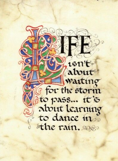 Life is not about waiting for the storm to pass, its about learning to dance in the rain.