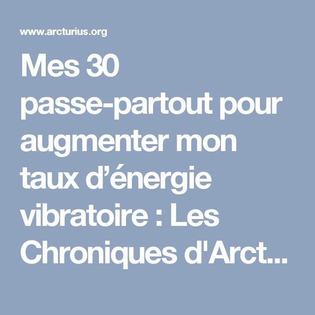 Mes 30 passe-partout pour augmenter mon taux d'énergie vibratoire : Les Chroniques d'Arcturius