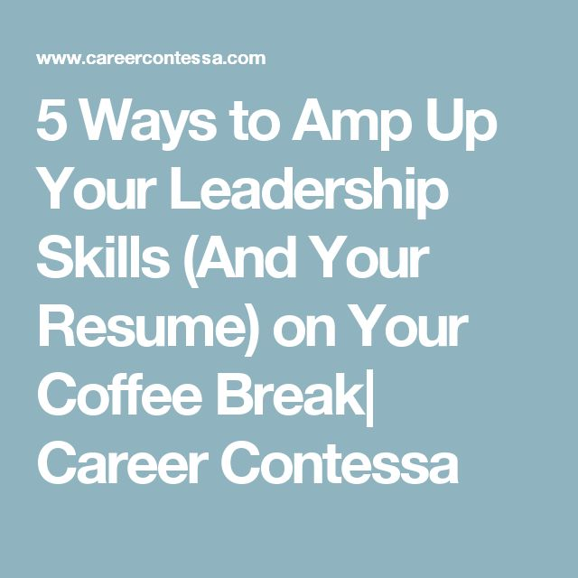 5 Ways to Amp Up Your Leadership Skills (And Your Resume) on Your Coffee Break| Career Contessa