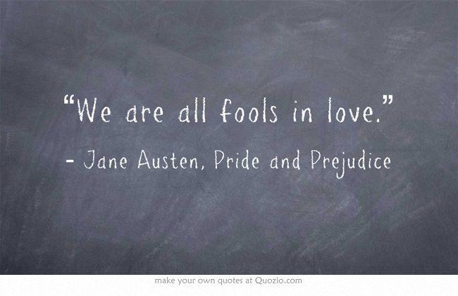 """We are all fools in love"" -Jane Austen, Pride and Prejudice"