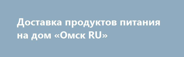 """Доставка продуктов питания на дом «Омск RU» http://www.pogruzimvse.ru/doska13/?adv_id=1126  Интернет-магазин заготовок и овощей """"Погребок"""". Мы предлагаем с доставкой на дом свежие овощи, фрукты, мясо птицы, свинины, говядины, марала, рыбу, яйцо, консервированные домашние продукты, соления квашеные, варенье простое и экзотическое, компоты и напитки, орехи и сухофрукты, дикоросы и грибы. Самое главное, вся наша продукция экологически чистая и не содержит вредных веществ для организма, при этом…"""