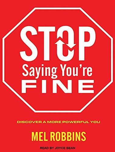 Stop Saying You're Fine by Mel Robbins. Right now, over 100 million Americans secretly feel frustrated and bored with their lives. If you've come to regard yourself as your own worst enemy; if you constantly daydream and wonder, Is this all there is? ; if you have a tendency, when asked how you're doing, to just say Fine, you may be one of them. If this sounds familiar, there's clearly something missing from your life. This book will help you discover what it is, and how to win it back.