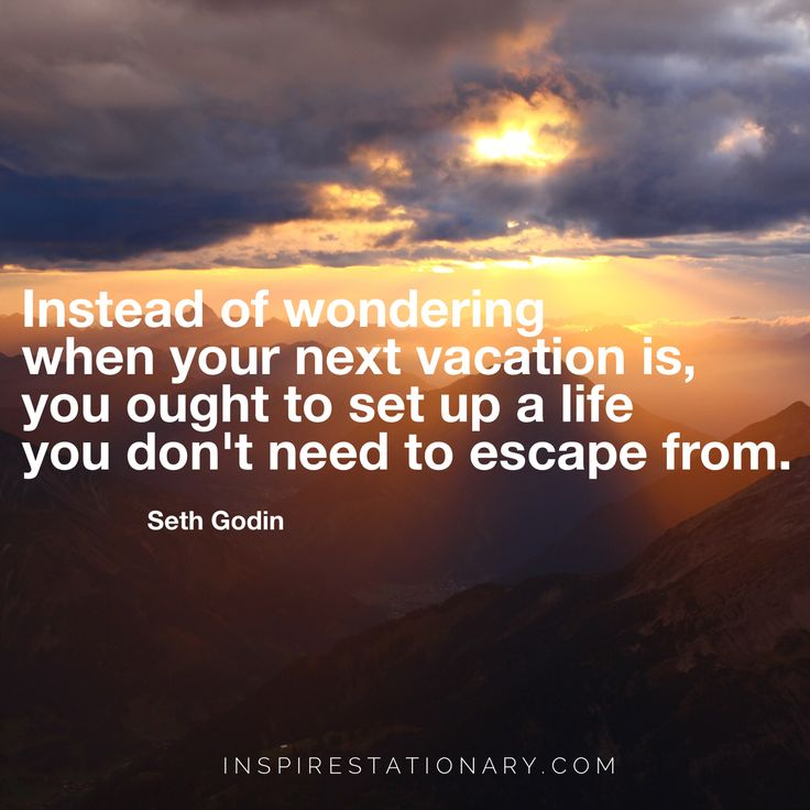 Do you live a life you don't need to escape from?