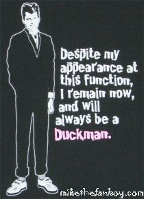 """""""I will always be a duckman"""" John Cryer """"Pretty in Pink"""""""