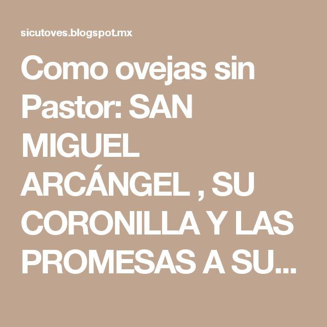 Como ovejas sin Pastor: SAN MIGUEL ARCÁNGEL , SU CORONILLA Y LAS PROMESAS A SUS DEVOTOS