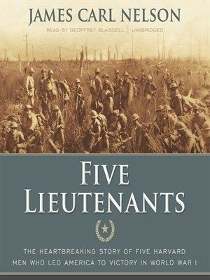 """Five Lieutenants by James Carl Nelson (adult nonfiction).  Read by Geoffrey Blaisdell.  Tells the story of five young Harvard men who took up the call to arms in the spring of 1917 and met differing fates in the maelstrom of battle on the western front in 1918.  A unique, timeless, and fascinating account of citizen soldiers at war and of the price these extraordinary men paid while earnestly giving all they had in an effort to end """"the war to end all wars."""""""