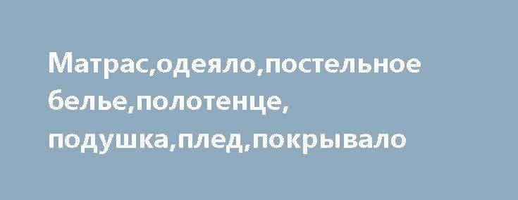 Матрас,одеяло,постельное белье,полотенце, подушка,плед,покрывало http://brandar.net/ru/a/ad/matrasodeialopostelnoe-belepolotentse-podushkapledpokryvalo/  Матрас,одеяло,постельное белье,полотенце,подушка,плед,покрывало: оптовые партии, скидки;только безналичный расчет  http://stroy.uabuild.com