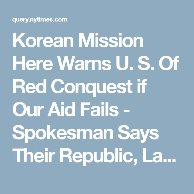 Korean Mission Here Warns U. S. Of Red Conquest if Our Aid Fails - Spokesman Says Their Republic, Lacking Armament and Economic Stability, Would Be Swiftly Overwhelmed - Article - NYTimes.com