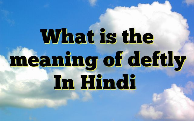 What is the meaning of deftly In Hindi Meaning of  deftly in Hindi  SYNONYMS AND OTHER WORDS FOR deftly  निपुण→skillful,adept,dexterous,skilled,adroit,deft चतुर→smart,clever,astute,prudent,deft,nimble कुशल→skilled,skillful,proficient,practised,skilful,deft तेज़दस्त→deft,dexte...
