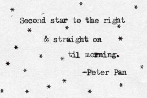 Second star to the right & straight on til morning. - Peter Pan