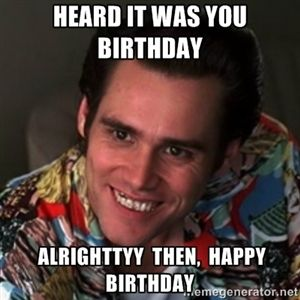 heard it was you birthday alrighttyy then, happy birthday | Ace Ventura