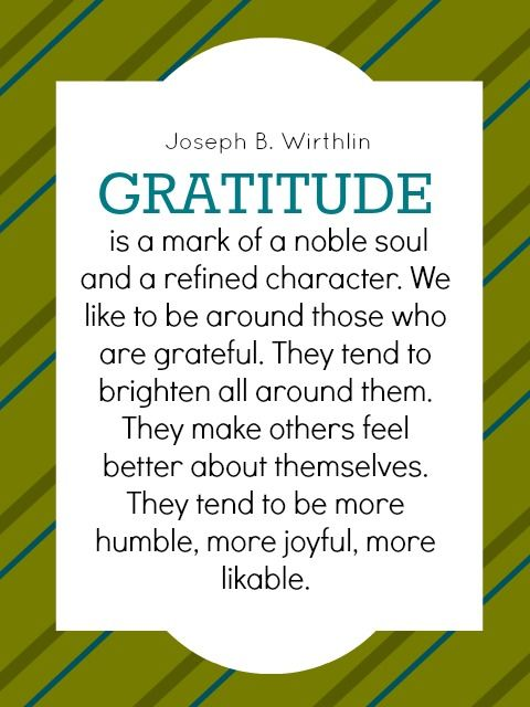 """Gratitude is a mark of a noble soul and a refined character. We like to be around those who are grateful. They tend to brighten all around them. They make others feel better about themselves. They tend to be more humble, more joyful, more likable."" -Elder Joseph B. Wirthlin"