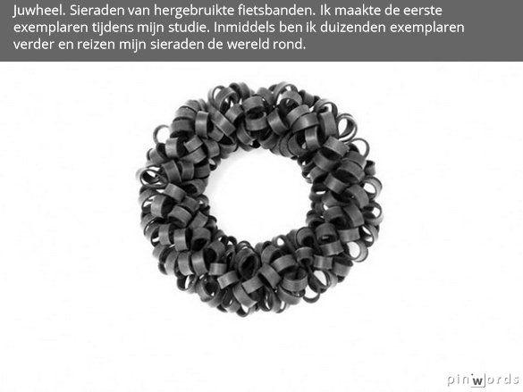 Juwheel. Mijn JUWHEEL sieraden zijn gemaakt van hergebruikte fietsbinnenbanden. Ze hebben altijd een tactiel karakter en dat nodigt drager èn kijker uit het sieraad aan te raken, ermee te spelen of het van vorm te veranderen.  Dutch Pioneer In 1995 recyclede ik de eerste binnenbanden tot sieraden. Als snel werden ze verkocht bij Grimm in Amsterdam. Dat ik er velen mee zou inspireren heb ik niet kunnen overzien. Ik ben duizenden exemplaren verder en mijn sieraden reizen de hele wereld over.