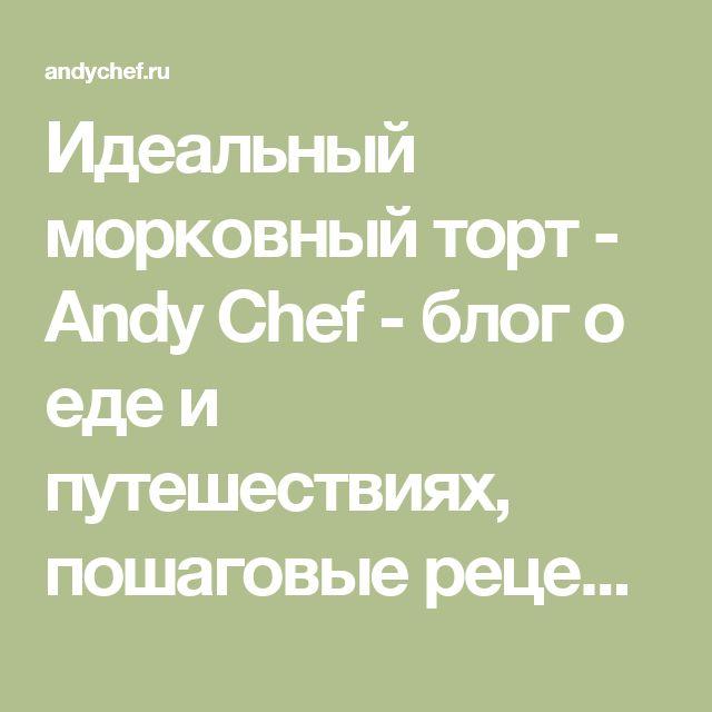 Идеальный морковный торт - Andy Chef - блог о еде и путешествиях, пошаговые рецепты, интернет-магазин для кондитеров