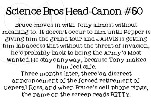 Science Bros Headcanon #50 Bruce moves in with Tony almost without meaning to. It doesn't occur to him until Pepper is giving him the grand tour and JARVIS is getting him lab access that without the threat of invasion, hes probably back to being the Army's Most Wanted. He stays anyway, because Tony makes him feel safe. Three months later, there's a discreet announcement of the forced retirement of General Ross, and when Bruce's cell phone rings, the name on the screen reads BETTY.