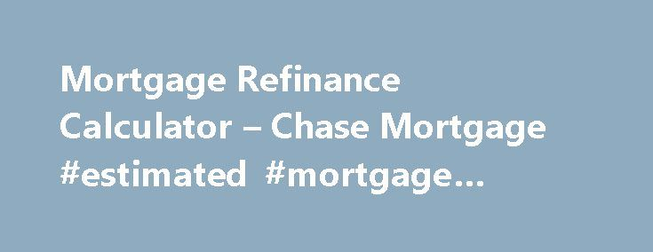 Mortgage Refinance Calculator – Chase Mortgage #estimated #mortgage #payment http://mortgage.remmont.com/mortgage-refinance-calculator-chase-mortgage-estimated-mortgage-payment/  #mortgage refi # Please enter a valid 5-digit Zip Code. We were not able to find the Zip Code you enter. Please check the Zip Code to make sure it was entered correctly. The Chase product or service you selected is not available in the ZIP code you entered. Please check the ZIP code to be sure it was entered…