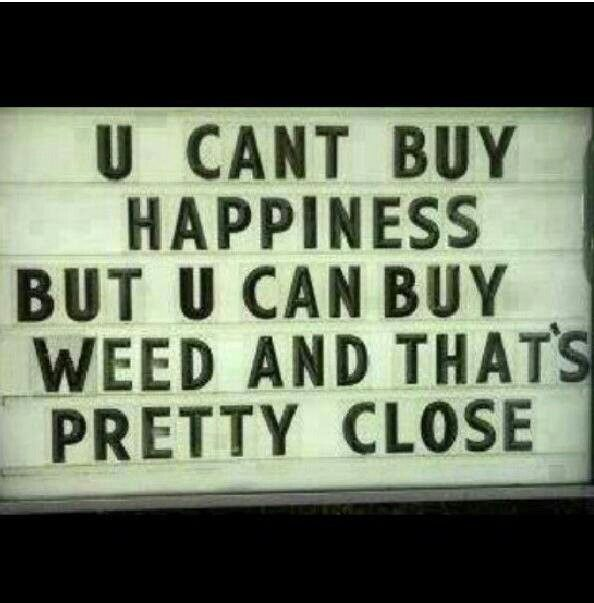 You can't buy happiness but you can buy weed and that's pretty close.