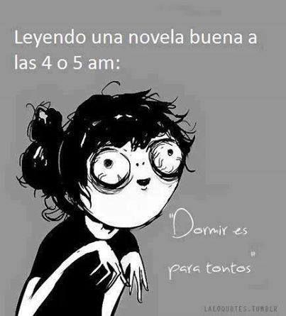 """Leyendo una novela buena a las 4 o 5 am: """"Dormir es para tontos""""..."""