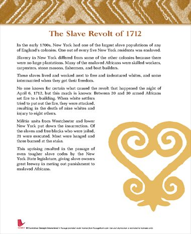 New York Slave Revolt, 1712.   About 23 African slaves decided to revolt and killed 9 white people, while injuring 6 more. Dozens of arrests of blacks resulted. Several of them committed suicide while in jail. To intimidate other slaves into submission, 21 were executed; 20 by being burned to death; the remaining 1 was killed on the breaking wheel. This uprising resulted in passage of tougher slave codes by NY state legislature.
