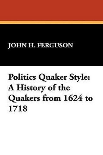 Politics Quaker Style: A History of the Quakers from 1624 to 1718, by John H. Ferguson (Hardcover)