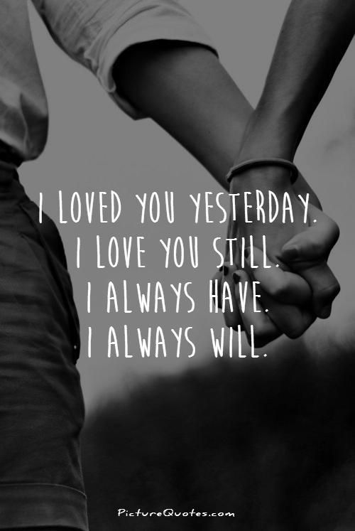 I loved you yesterday. I love you still. I always have. I always will.