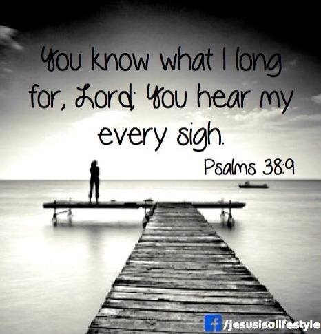 All my longings lie open before you, Lord; my sighing is not hidden from you. (Psalm 38:9 NIV)