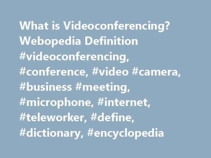 What is Videoconferencing? Webopedia Definition #videoconferencing, #conference, #video #camera, #business #meeting, #microphone, #internet, #teleworker, #define, #dictionary, #encyclopedia http://baltimore.nef2.com/what-is-videoconferencing-webopedia-definition-videoconferencing-conference-video-camera-business-meeting-microphone-internet-teleworker-define-dictionary-encyclopedia/  # videoconferencing Related Terms Videoconferencing (or video conference) means to conduct a conference…