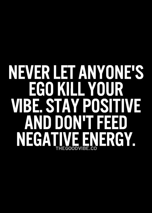 Never let anyone's ego kill your vibe. Stay positive and don't feed negative energy.