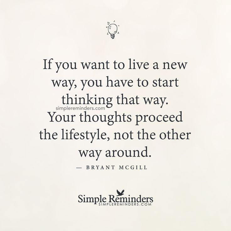 If you want to live a new way, you have to start thinking that way. Your thoughts proceed the lifestyle, not the other way around. — Bryant McGill