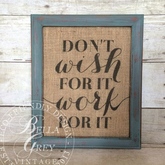 Dont wish for it, work for it  Burlap print measures 8x10 Frame not included Designed on your choice of burlap or natural cotton fabric  FRAMING: If youd like your art print mounted, framed, and ready to hang when it arrives, check out this listing for a distressed wood frame in your choice of color: https://www.etsy.com/listing/173838467/8-x-10-vintage-farmhouse-shabby-chic?  MOUNTING FOR FRAMING ON YOUR OWN: If youd like your print mounted to chipboard for easy framing on your own, you may…