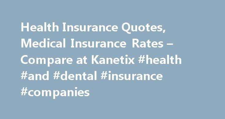 Health Insurance Quotes, Medical Insurance Rates – Compare at Kanetix #health #and #dental #insurance #companies http://dental.remmont.com/health-insurance-quotes-medical-insurance-rates-compare-at-kanetix-health-and-dental-insurance-companies-2/  #health and dental insurance companies # Health Insurance Compare Health Insurance quotes in minutes. Get quotes for individual and family health insurance plans online through Kanetix . Introduction to health insurance Are you covered for health…
