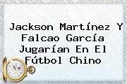 http://tecnoautos.com/wp-content/uploads/imagenes/tendencias/thumbs/jackson-martinez-y-falcao-garcia-jugarian-en-el-futbol-chino.jpg Jackson Martinez. Jackson Martínez y Falcao García jugarían en el fútbol chino, Enlaces, Imágenes, Videos y Tweets - http://tecnoautos.com/actualidad/jackson-martinez-jackson-martinez-y-falcao-garcia-jugarian-en-el-futbol-chino/