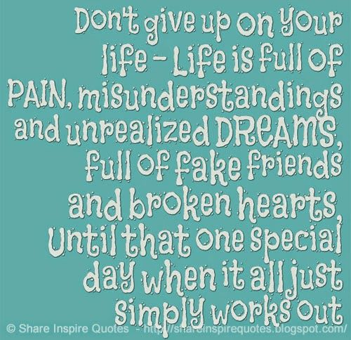 Don't give up on your life - Life is full of PAIN, misunderstandings and unrealized DREAMS, full of fake friends and broken hearts, Until that one special day when it all just simply works out #life #lessons #advice #pain #dreams #quotes